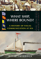 Picture of What Ship, Where Bound? : A History of Visual Communication at Sea